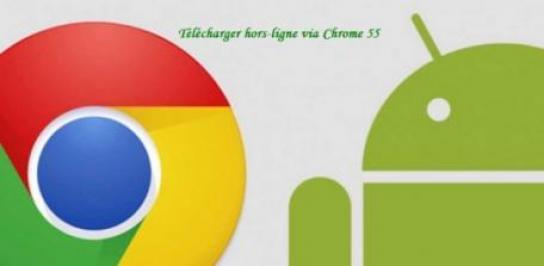 chrome 55 a ajoute la nouvelle fonction de telechargement des videos ou du page web pour android 0